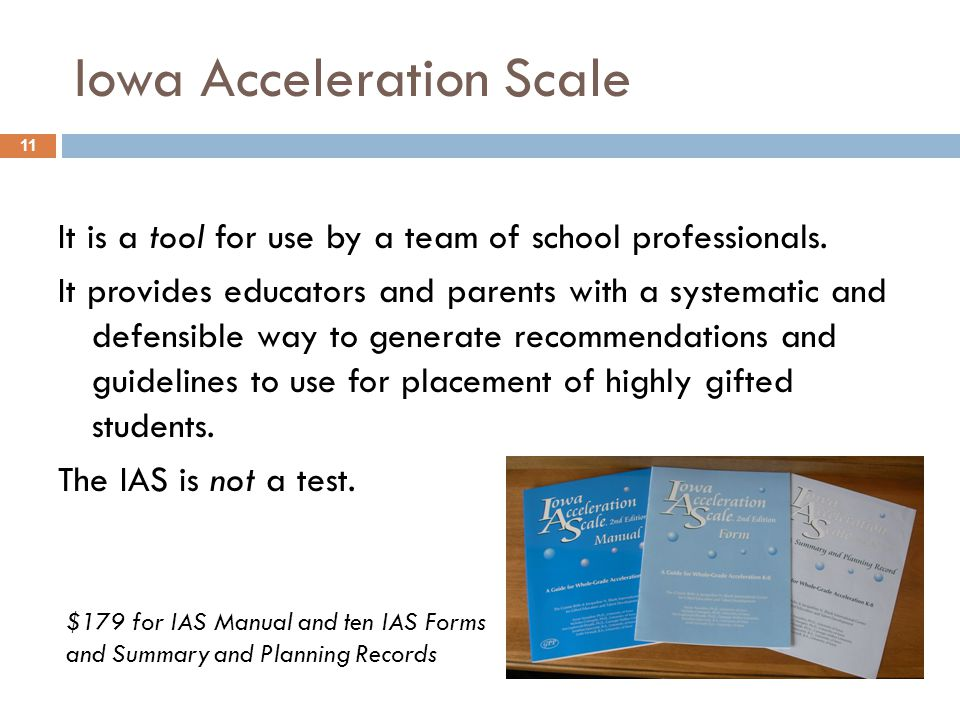 Iowa Acceleration Scale It is a tool for use by a team of school professionals. It provides educators and parents with a systematic and defensible way