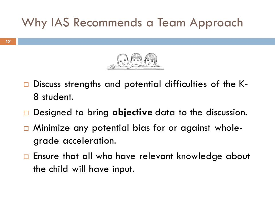 Why IAS Recommends a Team Approach  Discuss strengths and potential difficulties of the K- 8 student.  Designed to bring objective data to the discu