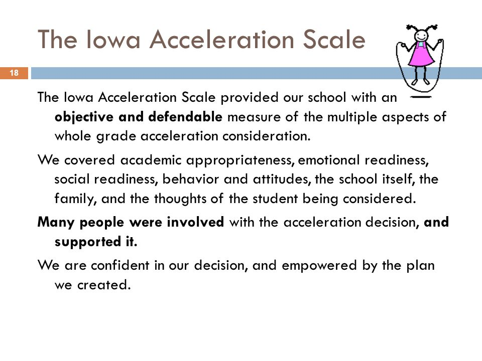 The Iowa Acceleration Scale The Iowa Acceleration Scale provided our school with an objective and defendable measure of the multiple aspects of whole