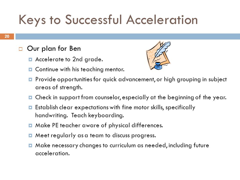 Keys to Successful Acceleration  Our plan for Ben  Accelerate to 2nd grade.  Continue with his teaching mentor.  Provide opportunities for quick a