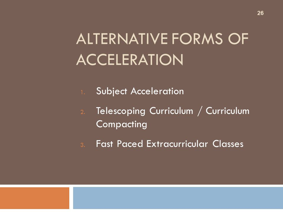 ALTERNATIVE FORMS OF ACCELERATION 1. Subject Acceleration 2. Telescoping Curriculum / Curriculum Compacting 3. Fast Paced Extracurricular Classes 26