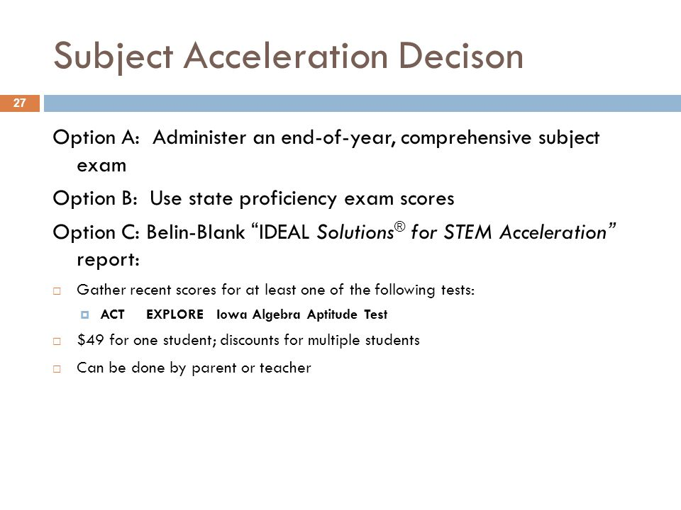 Subject Acceleration Decison Option A: Administer an end-of-year, comprehensive subject exam Option B: Use state proficiency exam scores Option C: Bel