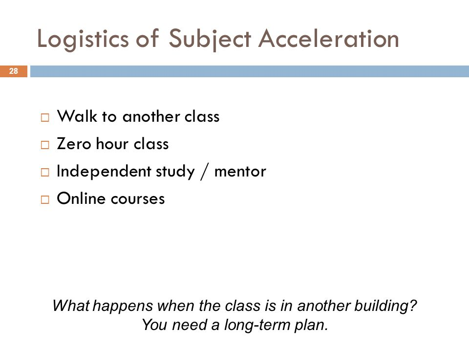 Logistics of Subject Acceleration  Walk to another class  Zero hour class  Independent study / mentor  Online courses What happens when the class
