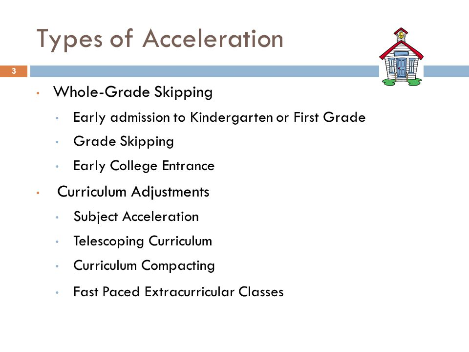 Types of Acceleration Whole-Grade Skipping Early admission to Kindergarten or First Grade Grade Skipping Early College Entrance Curriculum Adjustments