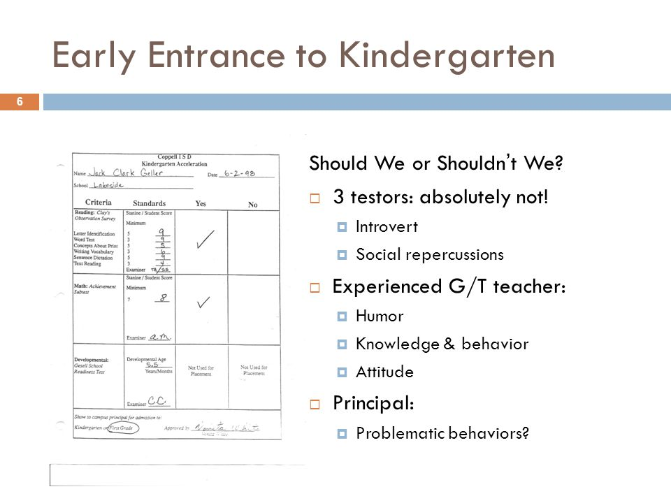 Early Entrance to Kindergarten Should We or Shouldn't We?  3 testors: absolutely not!  Introvert  Social repercussions  Experienced G/T teacher: 