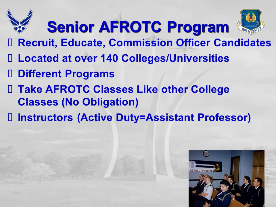 Senior AFROTC Program  Recruit, Educate, Commission Officer Candidates  Located at over 140 Colleges/Universities  Different Programs  Take AFROTC