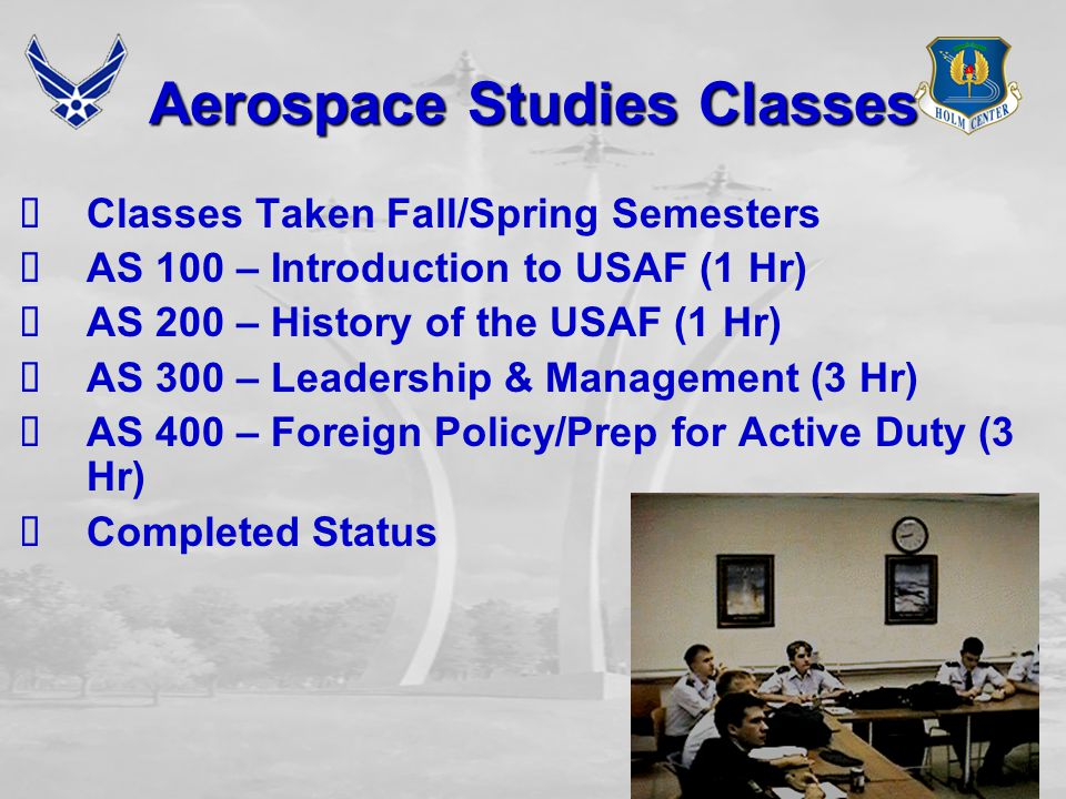 Aerospace Studies Classes  Classes Taken Fall/Spring Semesters  AS 100 – Introduction to USAF (1 Hr)  AS 200 – History of the USAF (1 Hr)  AS 300