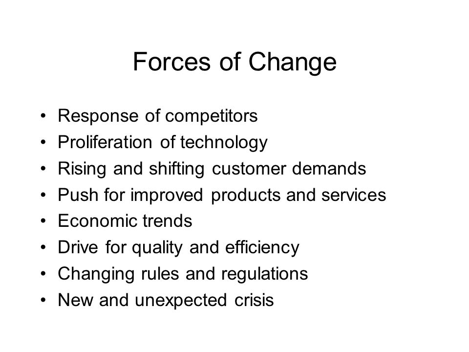 Forces of Change Response of competitors Proliferation of technology Rising and shifting customer demands Push for improved products and services Econ