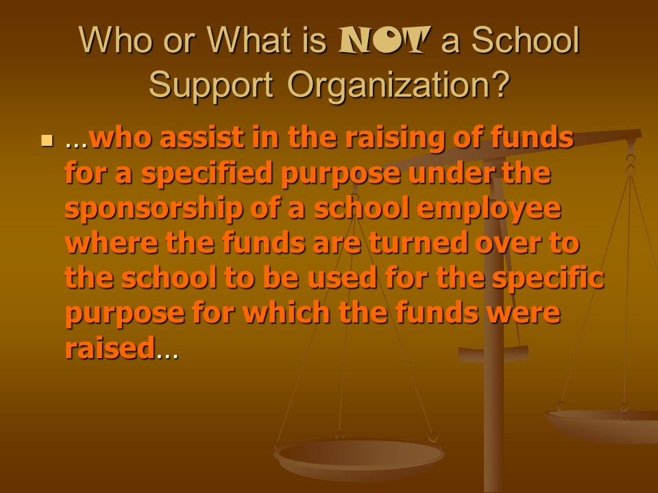 Who or What is NOT a School Support Organization? …who assist in the raising of funds for a specified purpose under the sponsorship of a school employ