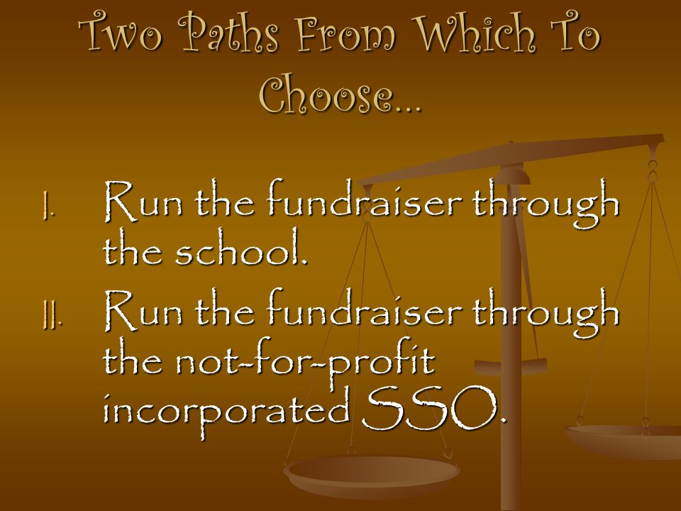 Two Paths From Which To Choose… I. R un the fundraiser through the school. II. R un the fundraiser through the not-for-profit incorporated SSO.