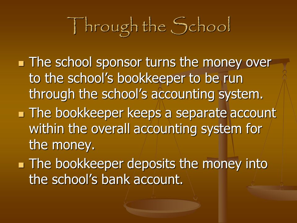 Through the School The school sponsor turns the money over to the school's bookkeeper to be run through the school's accounting system. The school spo