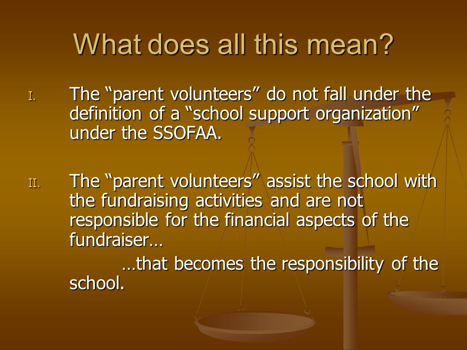 """What does all this mean? I. The """"parent volunteers"""" do not fall under the definition of a """"school support organization"""" under the SSOFAA. II. The """"par"""
