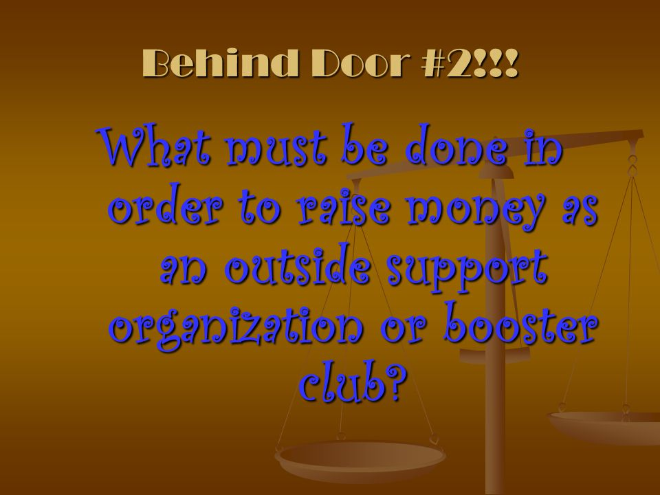 Behind Door #2!!! What must be done in order to raise money as an outside support organization or booster club?