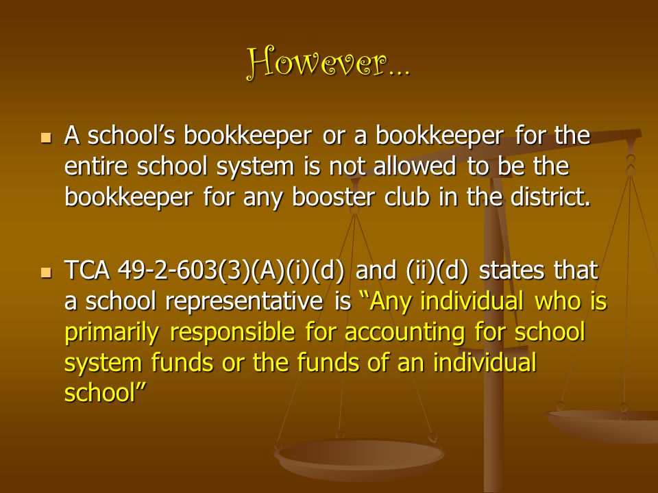 However… A school's bookkeeper or a bookkeeper for the entire school system is not allowed to be the bookkeeper for any booster club in the district.