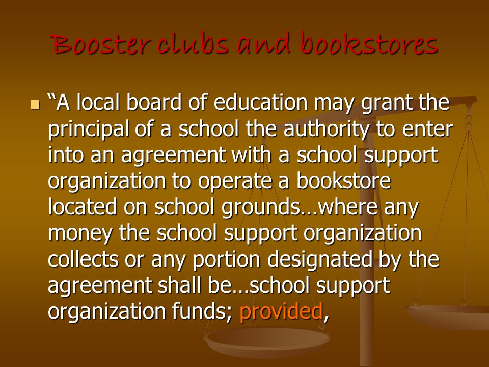 """Booster clubs and bookstores """"A local board of education may grant the principal of a school the authority to enter into an agreement with a school su"""