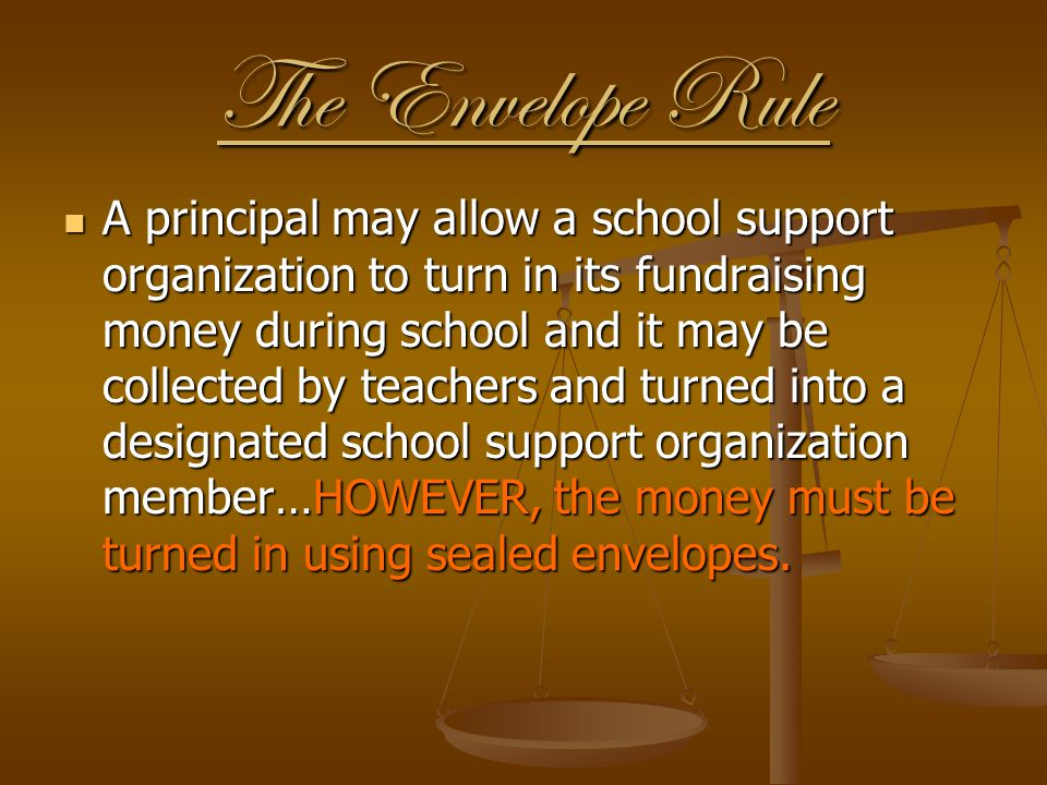 The Envelope Rule A principal may allow a school support organization to turn in its fundraising money during school and it may be collected by teache