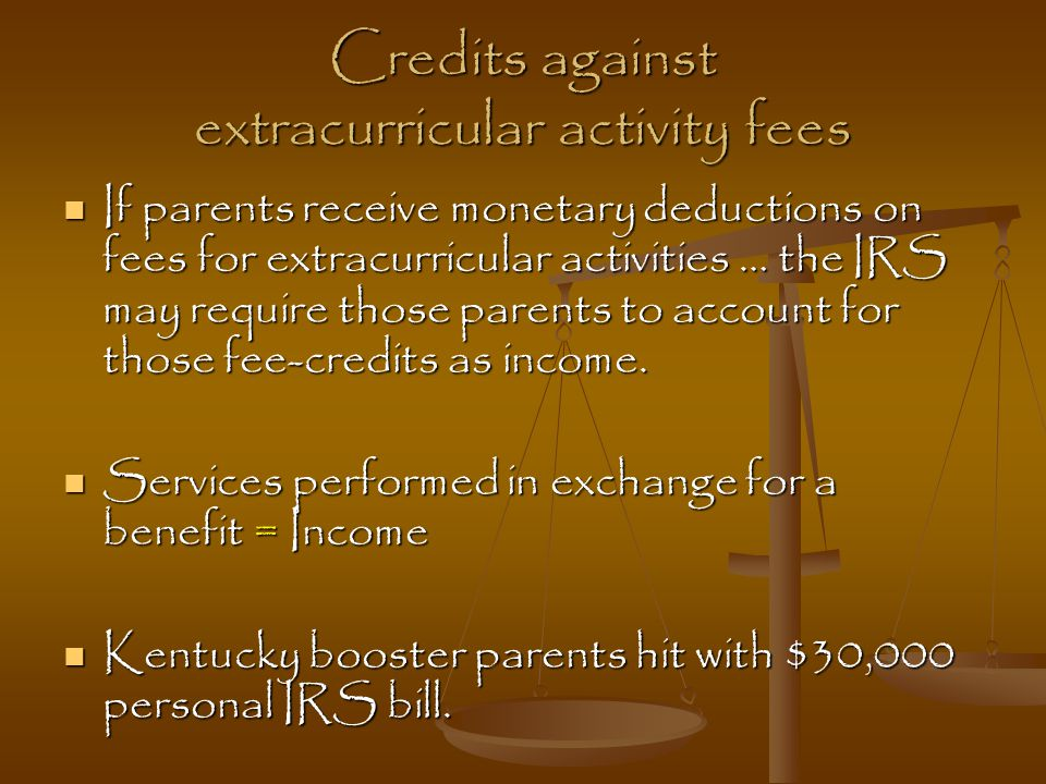 Credits against extracurricular activity fees If parents receive monetary deductions on fees for extracurricular activities … the IRS may require thos