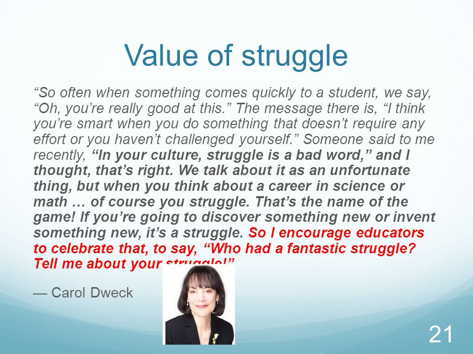 Value of struggle So often when something comes quickly to a student, we say, Oh, you're really good at this. The message there is, I think you're smart when you do something that doesn't require any effort or you haven't challenged yourself. Someone said to me recently, In your culture, struggle is a bad word, and I thought, that's right.
