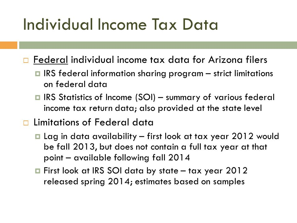 Individual Income Tax Data  Federal individual income tax data for Arizona filers  IRS federal information sharing program – strict limitations on federal data  IRS Statistics of Income (SOI) – summary of various federal income tax return data; also provided at the state level  Limitations of Federal data  Lag in data availability – first look at tax year 2012 would be fall 2013, but does not contain a full tax year at that point – available following fall 2014  First look at IRS SOI data by state – tax year 2012 released spring 2014; estimates based on samples