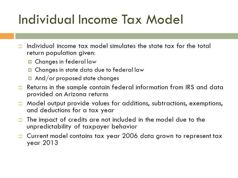 Individual Income Tax Model  Individual income tax model simulates the state tax for the total return population given:  Changes in federal law  Changes in state data due to federal law  And/or proposed state changes  Returns in the sample contain federal information from IRS and data provided on Arizona returns  Model output provide values for additions, subtractions, exemptions, and deductions for a tax year  The impact of credits are not included in the model due to the unpredictability of taxpayer behavior  Current model contains tax year 2006 data grown to represent tax year 2013