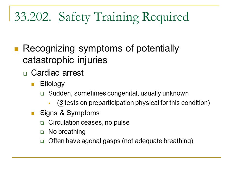 33.202. Safety Training Required Recognizing symptoms of potentially catastrophic injuries  Cardiac arrest Etiology  Sudden, sometimes congenital, u