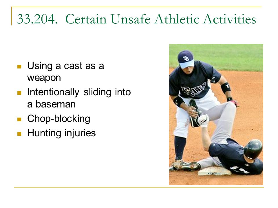 33.204. Certain Unsafe Athletic Activities Using a cast as a weapon Intentionally sliding into a baseman Chop-blocking Hunting injuries