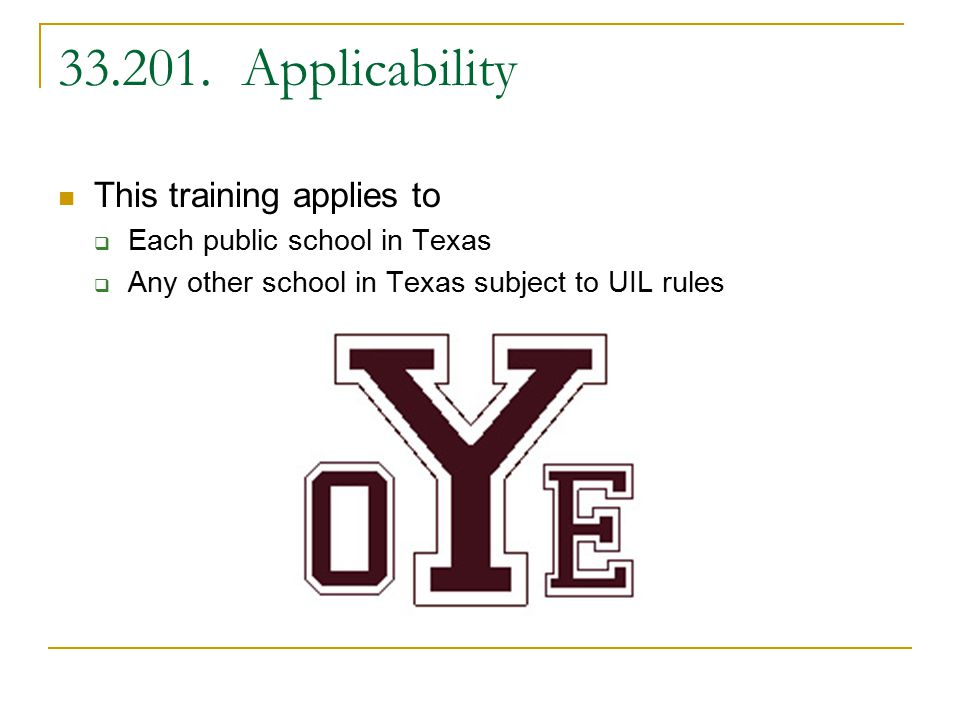 33.201. Applicability This training applies to  Each public school in Texas  Any other school in Texas subject to UIL rules