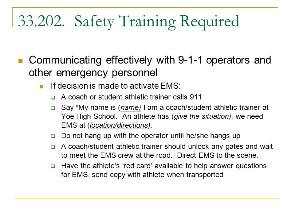 Communicating effectively with 9-1-1 operators and other emergency personnel If decision is made to activate EMS:  A coach or student athletic trainer calls 911  Say My name is (name) I am a coach/student athletic trainer at Yoe High School.