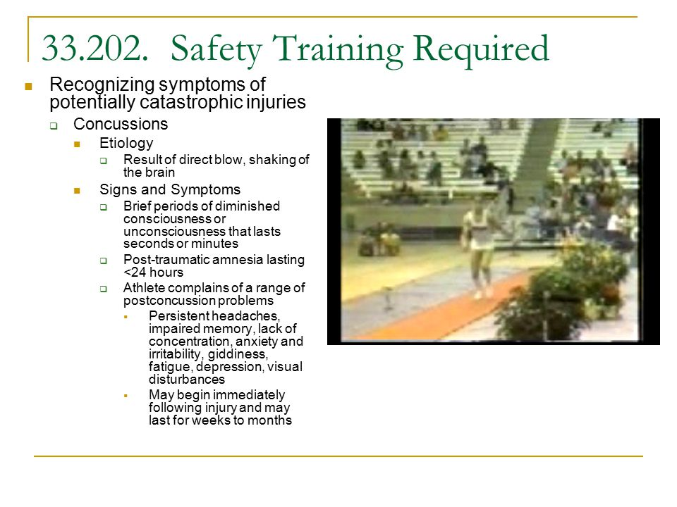 33.202. Safety Training Required Recognizing symptoms of potentially catastrophic injuries  Concussions Etiology  Result of direct blow, shaking of