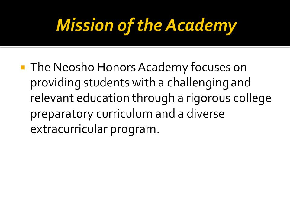  The Neosho Honors Academy focuses on providing students with a challenging and relevant education through a rigorous college preparatory curriculum and a diverse extracurricular program.