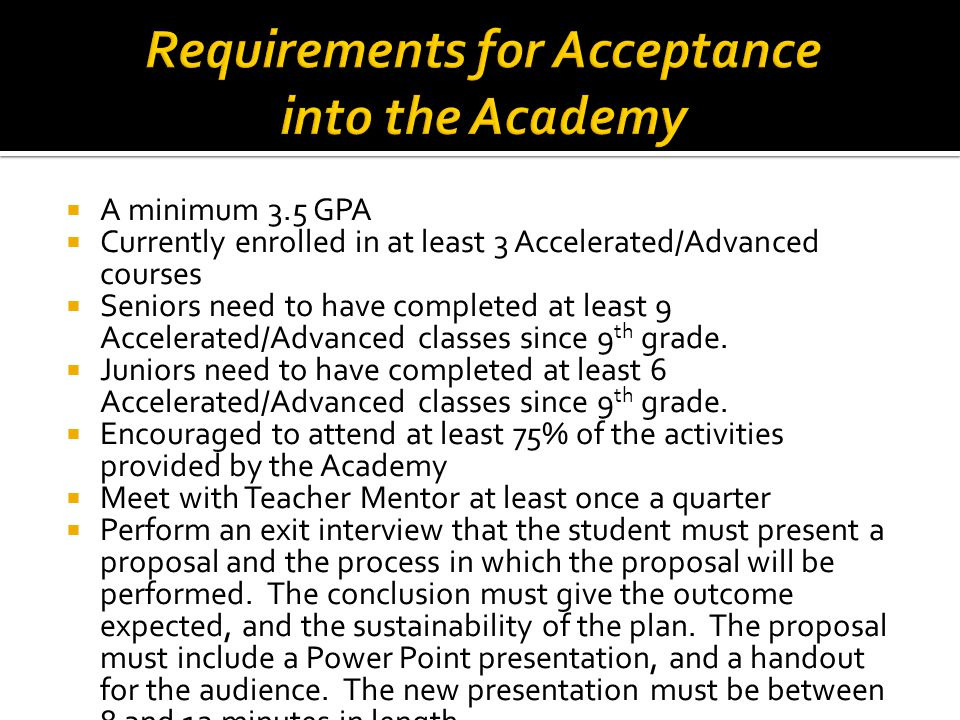  A minimum 3.5 GPA  Currently enrolled in at least 3 Accelerated/Advanced courses  Seniors need to have completed at least 9 Accelerated/Advanced c