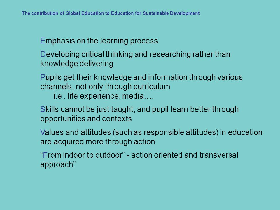 Emphasis on the learning process Developing critical thinking and researching rather than knowledge delivering Pupils get their knowledge and information through various channels, not only through curriculum i.e.