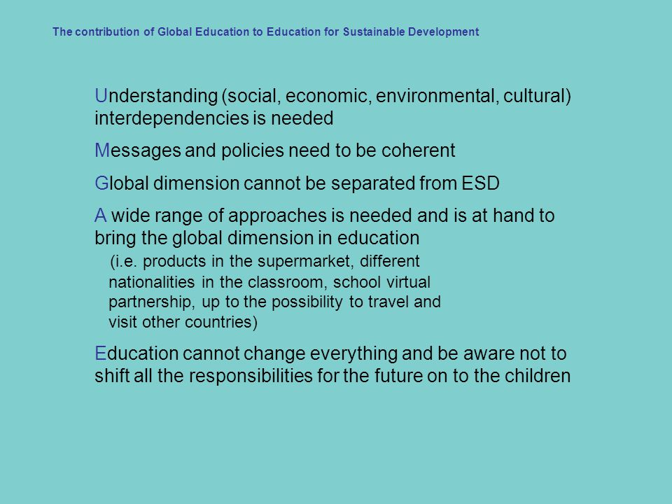 Understanding (social, economic, environmental, cultural) interdependencies is needed Messages and policies need to be coherent Global dimension cannot be separated from ESD A wide range of approaches is needed and is at hand to bring the global dimension in education (i.e.