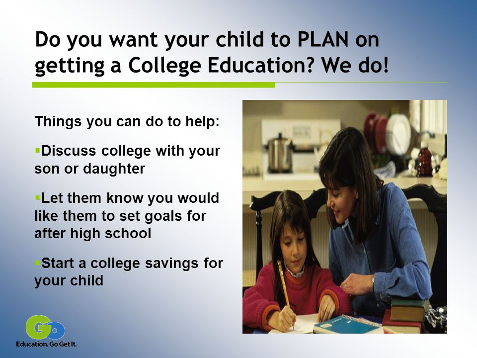 Things you can do to help:  Discuss college with your son or daughter  Let them know you would like them to set goals for after high school  Start a college savings for your child Do you want your child to PLAN on getting a College Education.