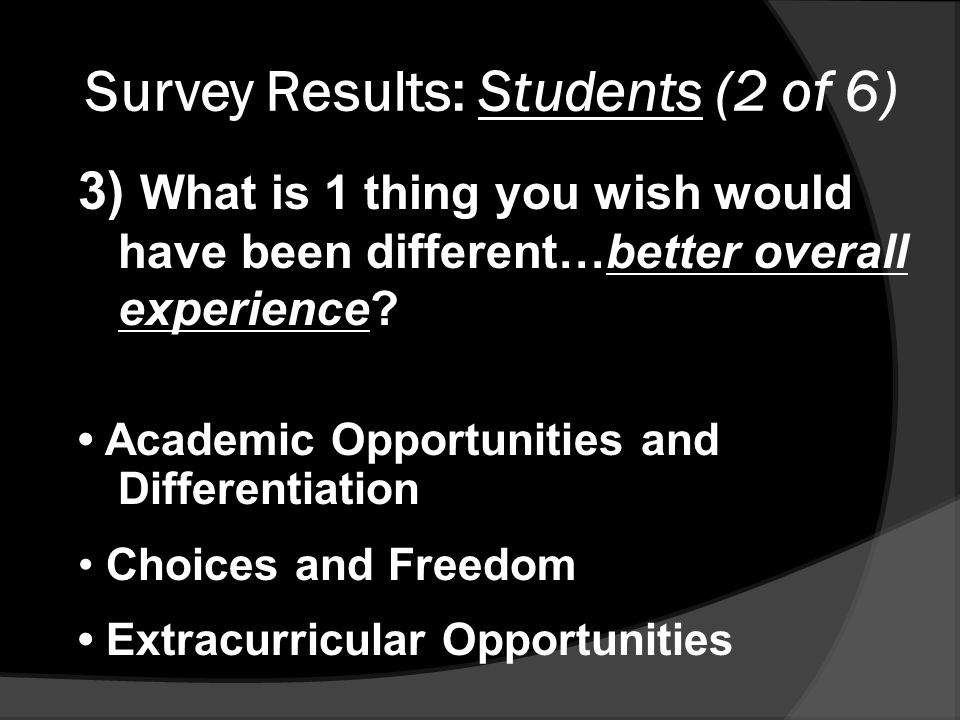 Survey Results: Students (2 of 6) 3) What is 1 thing you wish would have been different…better overall experience.