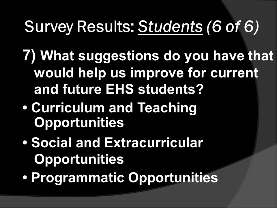 Survey Results: Students (6 of 6) 7) What suggestions do you have that would help us improve for current and future EHS students.