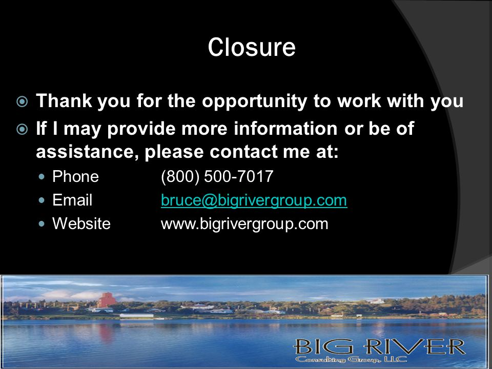 Closure  Thank you for the opportunity to work with you  If I may provide more information or be of assistance, please contact me at: Phone(800) 500-7017 Emailbruce@bigrivergroup.combruce@bigrivergroup.com Websitewww.bigrivergroup.com