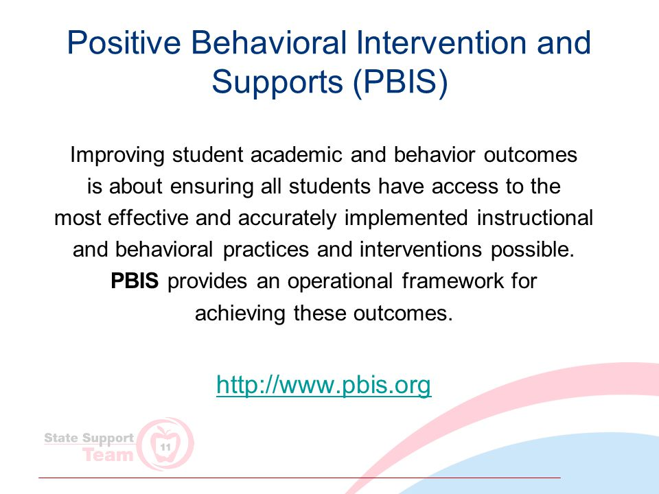 Positive Behavioral Intervention and Supports (PBIS) Improving student academic and behavior outcomes is about ensuring all students have access to the most effective and accurately implemented instructional and behavioral practices and interventions possible.