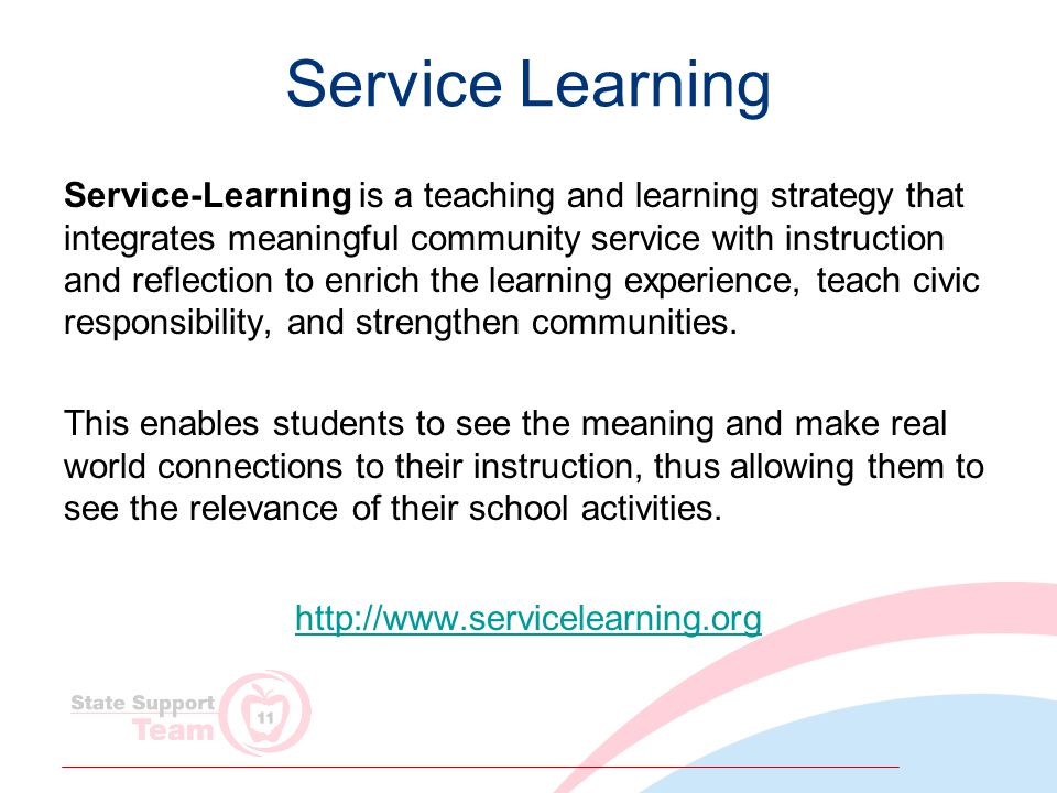 Service Learning Service-Learning is a teaching and learning strategy that integrates meaningful community service with instruction and reflection to enrich the learning experience, teach civic responsibility, and strengthen communities.