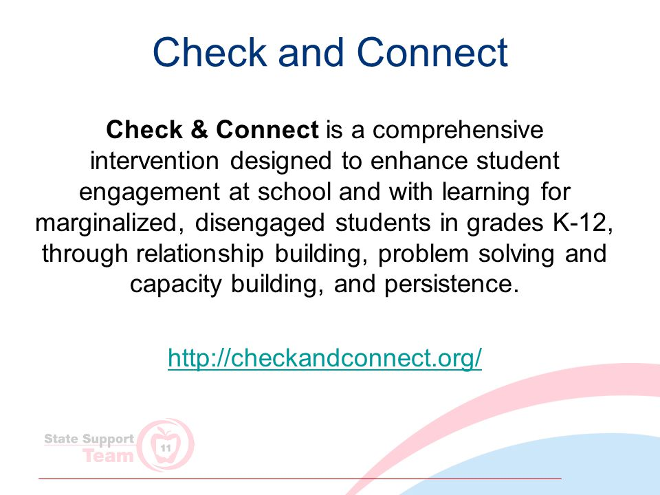 Check and Connect Check & Connect is a comprehensive intervention designed to enhance student engagement at school and with learning for marginalized, disengaged students in grades K-12, through relationship building, problem solving and capacity building, and persistence.