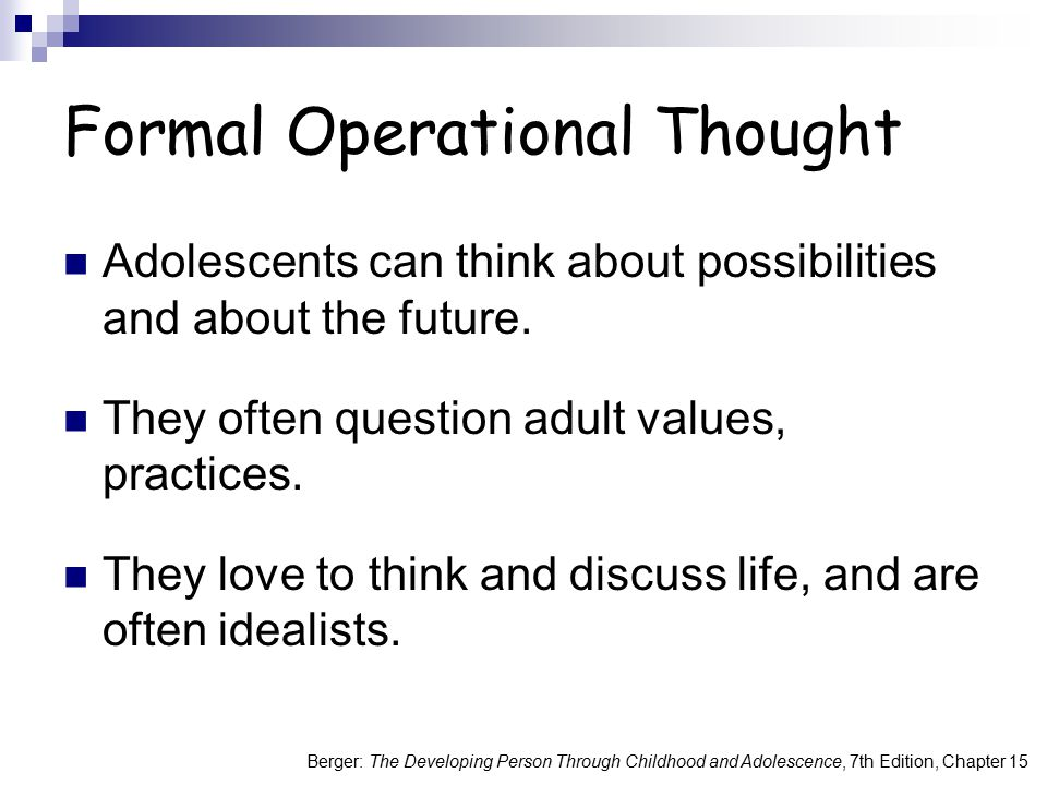 Berger: The Developing Person Through Childhood and Adolescence, 7th Edition, Chapter 15 Formal Operational Thought Adolescents can think about possib