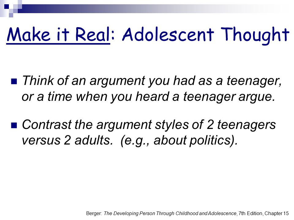 Berger: The Developing Person Through Childhood and Adolescence, 7th Edition, Chapter 15 Adolescent Thought Adolescents often combine ego, logic, and emotion in their thinking, in ways that differ from adults.
