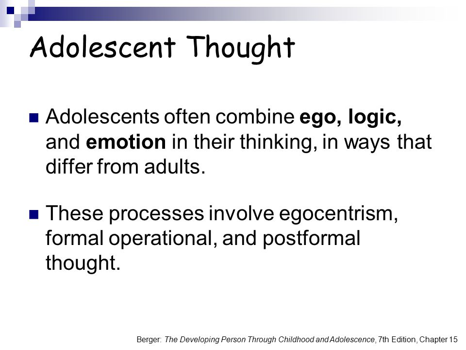 Berger: The Developing Person Through Childhood and Adolescence, 7th Edition, Chapter 15 Adolescent Egocentrism A tendency to focus on oneself:  Personal Fable ( I'm so unique. )  Invincibility Fable ( Nothing bad can happen. )  Imaginary audience ( Everyone is watching. )