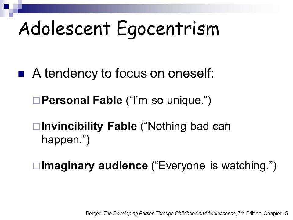 Berger: The Developing Person Through Childhood and Adolescence, 7th Edition, Chapter 15 Make it Real: Adolescent Egocentrism Think of real life examples of the invincibility fable, personal fable, and imaginary audience.