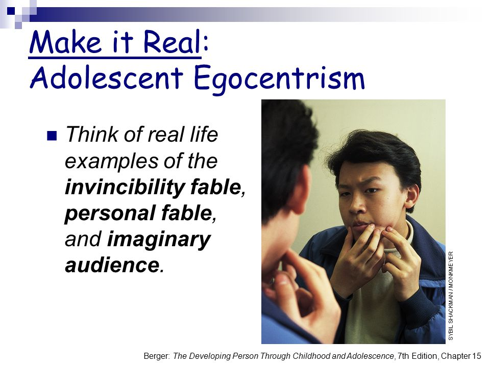 Berger: The Developing Person Through Childhood and Adolescence, 7th Edition, Chapter 15 Make it Real: Adolescent Egocentrism Think of real life examp