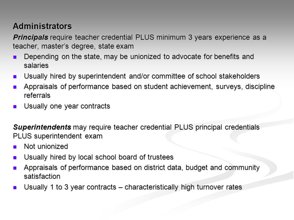 Administrators Principals require teacher credential PLUS minimum 3 years experience as a teacher, master's degree, state exam Depending on the state,
