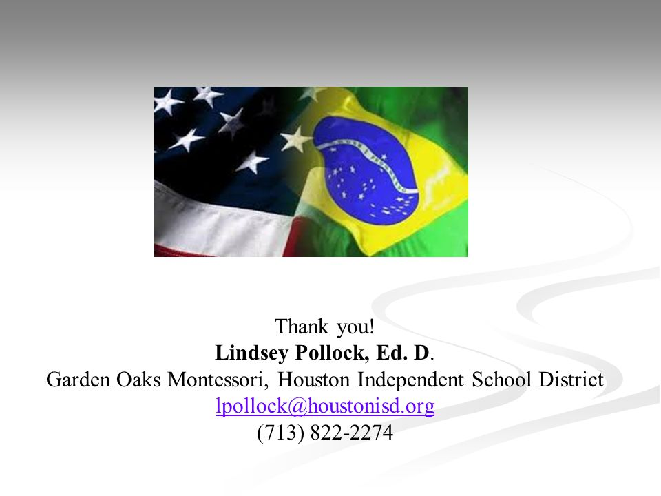 Thank you! Lindsey Pollock, Ed. D. Garden Oaks Montessori, Houston Independent School District lpollock@houstonisd.org (713) 822-2274