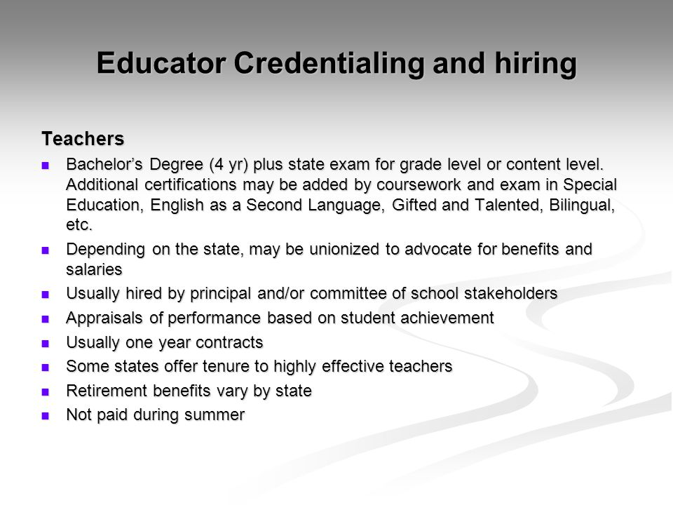 Educator Credentialing and hiring Teachers Bachelor's Degree (4 yr) plus state exam for grade level or content level. Additional certifications may be