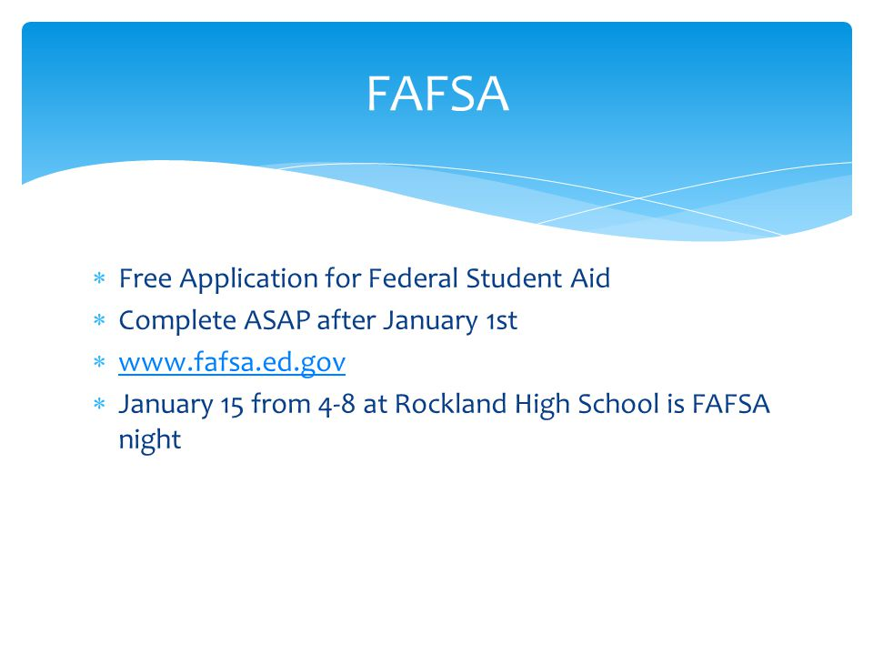  Free Application for Federal Student Aid  Complete ASAP after January 1st       January 15 from 4-8 at Rockland High School is FAFSA night FAFSA