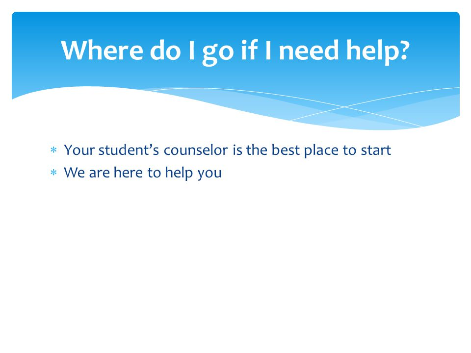  Your student's counselor is the best place to start  We are here to help you Where do I go if I need help